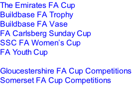 The Emirates FA Cup Buildbase FA Trophy Buildbase FA Vase FA Carlsberg Sunday Cup SSC FA Women's Cup  FA Youth Cup   Gloucestershire FA Cup Competitions Somerset FA Cup Competitions