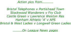 Action pics from...........  Bristol Telephones v Portishead Town Stockwood Wanderers v Fry Club Castle Green v Lawrence Weston Res Hanham Athletic 'A' v APS Bristol & West Ladies v Longwell Green Ladies  .........On League News pages