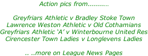 Action pics from........…  Greyfriars Athletic v Bradley Stoke Town Lawrence Weston Athletic v Old Cothamians Greyfriars Athletic 'A' v Winterbourne United Res Cirencester Town Ladies v Longlevens Ladies  .. ..more on League News Pages