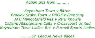 Action pics from...........  Keynsham Town v Bitton Bradley Stoke Town v DRG SV Frenchay AFC Mangotsfield Res v Park Knowle Oldland Abbotonians Colts v Crosscourt United Keynsham Town Ladies Res v Purnell Sports Ladies  .........On League News pages